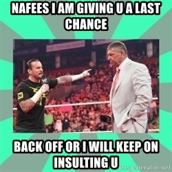 CM Punk Apologize! - nafees i am giving u a last chance back off or i will keep on insulting u