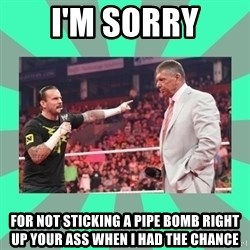 CM Punk Apologize! - i'm sorry for not sticking a pipe bomb right up your ass when i had the chance