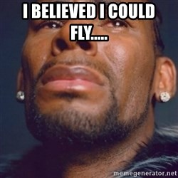 R. Kelly - i believed i could fly.....