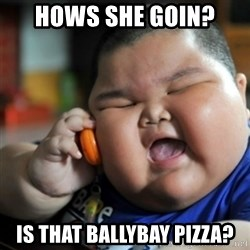 fat chinese kid - hows she goin? is that ballybay pizza?