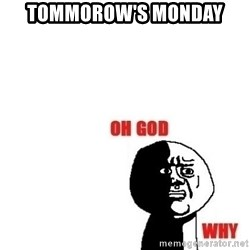 Oh god why - tommorow's monday