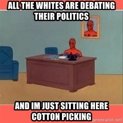 Masturbating Spider-Man - All the whites are debating their politics and im just sitting here cotton picking