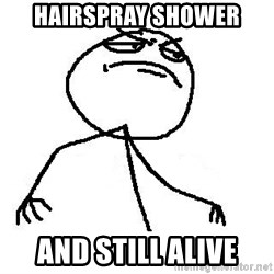 Like A Boss - hairspray Shower  and still alive