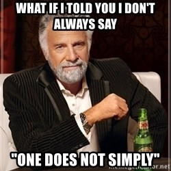 """The Most Interesting Man In The World - What if i told you I don't always say """"one does not simply"""""""