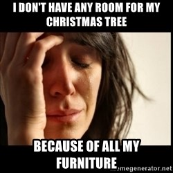 First World Problems - I don't have any room for my christmas tree because of all my furniture