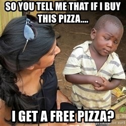 So You're Telling me - So you tell me that if i buy this pizza.... I GET A FREE PIZZA?