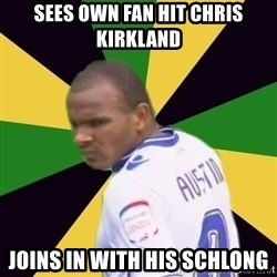 Rodolph Austin - sees own fan hit chris kirkland joins in with his schlong