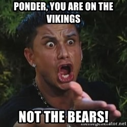 Pauly D - ponder, you are on the vikings not the bears!