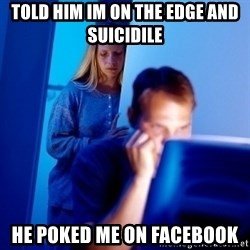 Internet Husband - told him im on the edge and suicidile he poked me on facebook