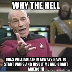 star trek wtf - why the hell does william atkin always have to start wars and insult me and grant maedo!!!!