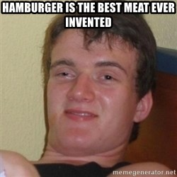Stoner Stanley - hamburger is the BEST MEAT EVER INVENTED
