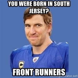 Eli troll manning - you were born in south jersey? front runners