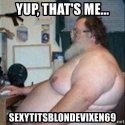 Fat guy at computer - yup, that's me... sexytitsblondevixen69