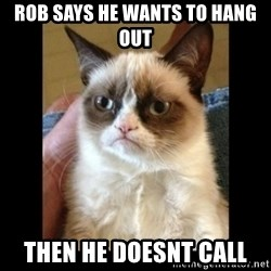 Frowning Cat - ROB SAYS HE WANTS TO HANG OUT THEN HE DOESNT CALL