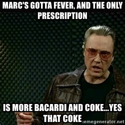I got a fever - Marc's gotta fever, and the only prescription is more bacardi and coke...yes that coke