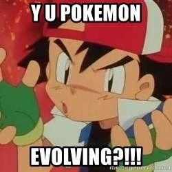 Y U NO ASH - y u pokemon evolving?!!!