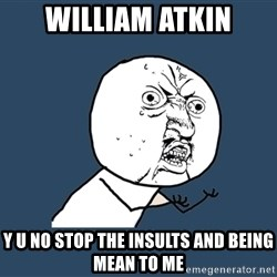 Y U No - william atkin y u no stop the insults and being mean to me