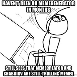 Desk Flip Rage Guy - HAVEN'T BEEN ON MEMEGENERATOR IN MONTHS STILL SEES THAT MEMECREATOR AND SHABBIRV ARE STILL TROLLING MEMES