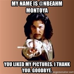 Prepare To Die - My name is @nbeahm Montoya  you liked my pictures. I thank you. Goodbye.
