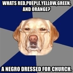 Racist Dawg - whats red,pueple,yellow,green, and orange? a negro dressed for church.