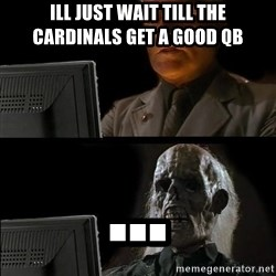 Waiting For - Ill Just wait till the cardinals get a good qb ...