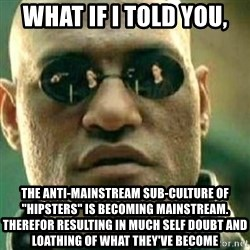 """What If I Told You - what if i told you, the anti-mainstream sub-culture of """"hipsters"""" is becoming mainstream. Therefor resulting in much self doubt and loathing of what they've become"""