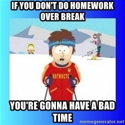 super cool ski instructor - if you don't do homework over break you're gonna have a bad time