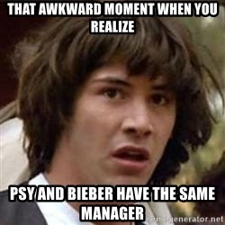 Conspiracy Keanu - that awkward moment when you realize Psy and bieber have the same manager
