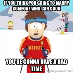 South Park Ski Teacher - If you think you going to marry someone who can cook you're gonna have a bad time