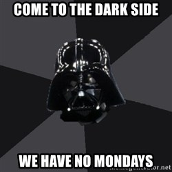 Vader_advice - come to the dark side we have no mondays