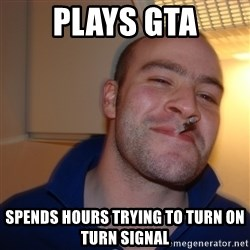 Good Guy Greg - Plays GTa sPENDS hOURS tRYING tO tURN ON TURN SIGNAL