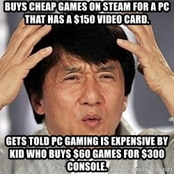 Jackie Chan - buys cheap games on steam for a PC that has a $150 video card. Gets told PC gaming is expensive by kid who buys $60 games for $300 console.