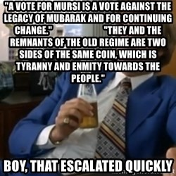 "well that escalated quickly  - ""A vote for Mursi is a vote against the legacy of Mubarak and for continuing change.""                             ""They and the remnants of the old regime are two sides of the same coin, which is tyranny and enmity towards the people."" boy, that escalated quickly"