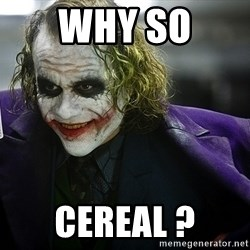 joker - Why so  cereal ?