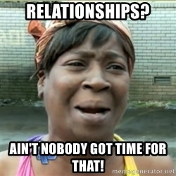 Ain't Nobody got time fo that - Relationships? ain't nobody got time for that!
