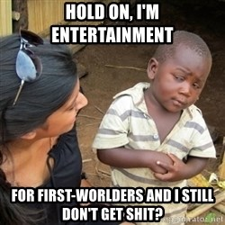 Skeptical 3rd World Kid - Hold on, i'm entertainment  for first-worlders and i still don't get shit?