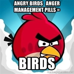 Angry Bird - ANGRY BIRDS   ANGER MANAGEMENT PILLS = BIRDS