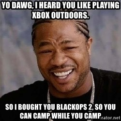 Yo Dawg - Yo dawg, i heard you like playing xbox outdoors. so i bought you blackops 2, so you can camp while you camp