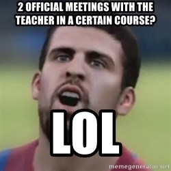 LOL PIQUE - 2 official meetings with the teacher in a certain course? LOL