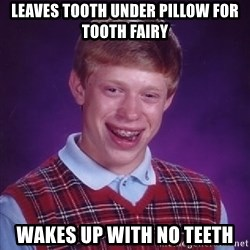Bad Luck Brian - leaves tooth under pillow for tooth fairy wakes up with no teeth