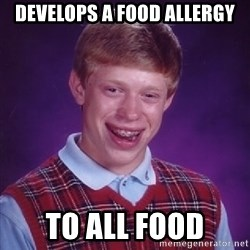 Bad Luck Brian - develops a food allergy to all food