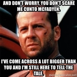 Bruce Willis Tough -  And don't worry, you don't scare me Cunto McFadyen. I've come across a lot bigger than you and I'm still here to tell the tale.