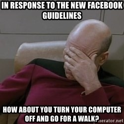 Picardfacepalm - in response to the new facebook guidelines how about you turn your computer off and go for a walk?