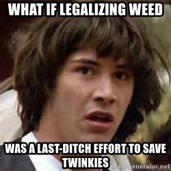 Conspiracy Keanu - What if LEGALIZING Weed Was a last-ditch effort to save twinkies