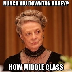 Dowager Countess of Grantham - nunca viu downton abbey? How middle class