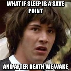Conspiracy Keanu - WHAT IF SLEEP IS A SAVE POINT AND AFTER DEATH WE WAKE