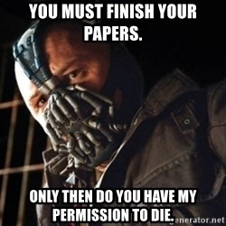 Only then you have my permission to die - You must finish your papers. only then do you have my permission to die.