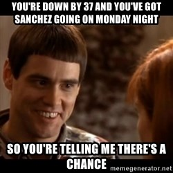 So you're telling me there's a chance - You're down by 37 and you've Got Sanchez going on Monday Night So you're telling me there's a chance