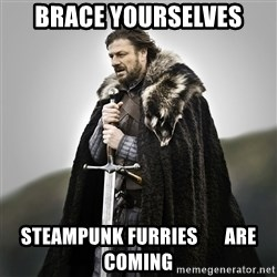 Game of Thrones - Brace yourselves steampunk furries       are coming