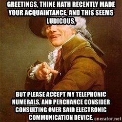 Joseph Ducreux - GREETINGS, THINE HATH RECENTLY MADE YOUR ACQUAINTANCE, AND THIS SEEMS LUDICOUS, BUT PLEASE ACCEPT MY TELEPHONIC NUMERALS, AND PERCHANCE CONSIDER CONSULTING OVER SAID ELECTRONIC COMMUNICATION DEVICE.